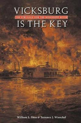 Vicksburg Is the Key The Struggle for the Mississippi River by William L. Shea, Terrence Winschel