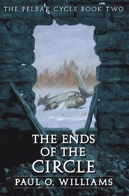 The Ends of the Circle The Pelbar Cycle, Book Two by Paul O. Williams