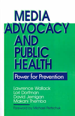 Media Advocacy and Public Health Power for Prevention by Lawrence M. Wallack, Lori Dorfman, David H. Jernigan, Makani Themba-Nixon