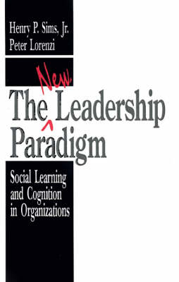 The New Leadership Paradigm Social Learning and Cognition in Organizations by Henry P. Sims, Peter Lorenzi