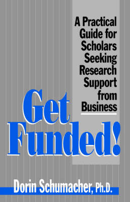 Get Funded! A Practical Guide for Scholars Seeking Research Support from Business by Dorin Gardner Schumacher