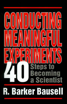 Conducting Meaningful Experiments 40 Steps to Becoming a Scientist by R. Barker, Ph.D. Bausell