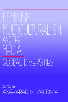 Feminism, Multiculturalism, and the Media Global Diversities by Angharad N. Valdivia