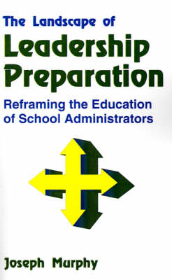 The Landscape of Leadership Preparation Reframing the Education of School Administrators by Joseph F. Murphy