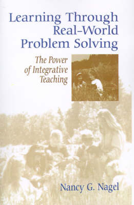 Learning Through Real-World Problem Solving The Power of Integrative Teaching by Nancy G. Nagel