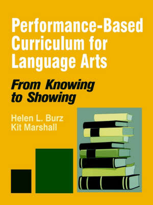 Performance-Based Curriculum for Language Arts From Knowing to Showing by Helen L. Burz, Kit Marshall