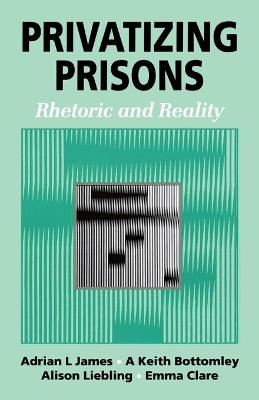 Privatizing Prisons Rhetoric and Reality by Adrian L. James, Keith Bottomley, Alison Liebling, Emma Clare