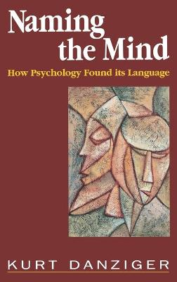 Naming the Mind How Psychology Found Its Language by Kurt Danziger