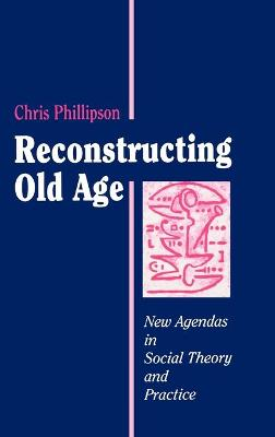 Reconstructing Old Age New Agendas in Social Theory and Practice by Professor Chris Phillipson