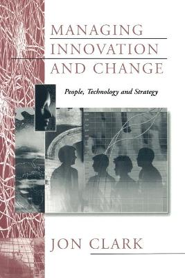 Managing Innovation and Change People, Technology and Strategy by Jon Clark