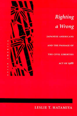 Righting a Wrong Japanese Americans and the Passage of the Civil Liberties Act of 1988 by Leslie T. Hatamiya