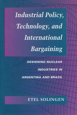 Industrial Policy, Technology, and International Bargaining Designing Nuclear Industries in Argentina and Brazil by Etel Solingen