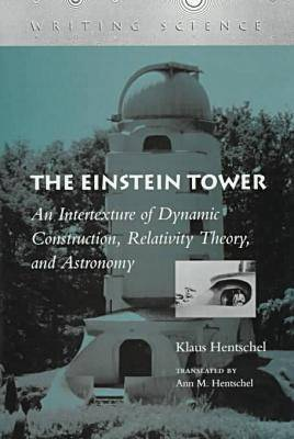 The Einstein Tower An Intertexture of Dynamic Construction, Relativity Theory, and Astronomy by Professor, Dr. Klaus Hentschel