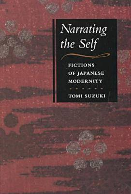 Narrating the Self Fictions of Japanese Modernity by Tomi Suzuki