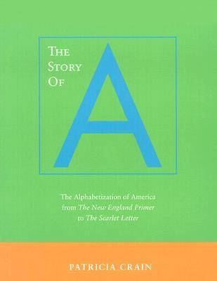 The Story of A The Alphabetization of America from <I>The New England Primer</I> to <I>The Scarlet Letter</I> by Patricia Crain