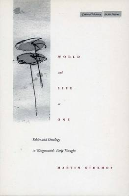 World and Life as One Ethics and Ontology in Wittgenstein's Early Thought by Martin Stokhof