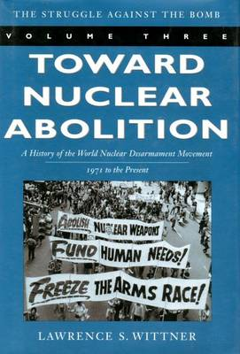 Toward Nuclear Abolition A History of the World Nuclear Disarmament Movement, 1971-Present by Lawrence S. Wittner