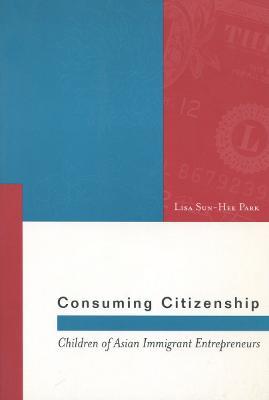 Consuming Citizenship Children of Asian Immigrant Entrepreneurs by Lisa Sun-Hee Park