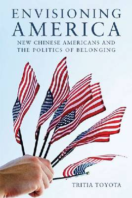Envisioning America New Chinese Americans and the Politics of Belonging by Tritia Toyota