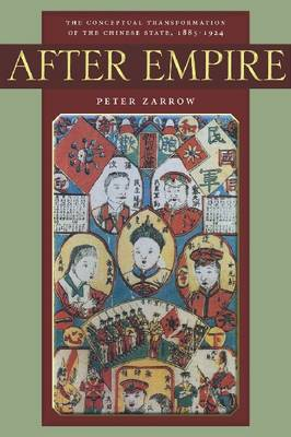 After Empire The Conceptual Transformation of the Chinese State, 1885-1924 by Peter G. Zarrow