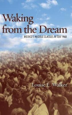 Waking from the Dream Mexico's Middle Classes after 1968 by Louise E. Walker