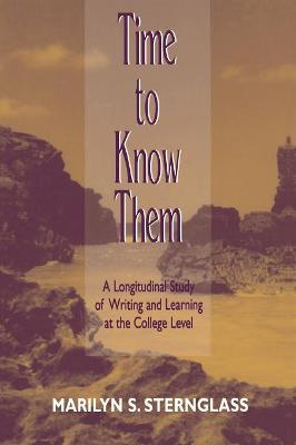 Time to Know Them A Longitudinal Study of Writing and Learning at the College Level by Marilyn S. Sternglass