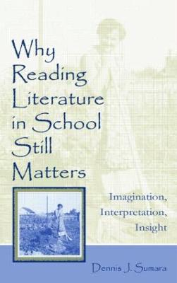 Why Reading Literature in School Still Matters Imagination, Interpretation, Insight by Dennis J. Sumara