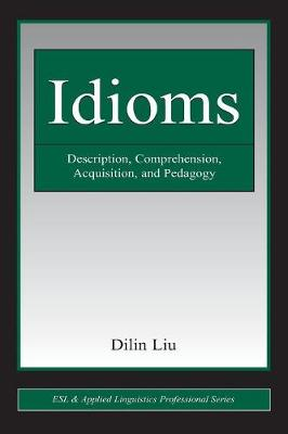 Idioms Description, Comprehension, Acquisition, and Pedagogy by Dilin Liu