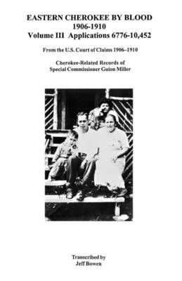 Eastern Cherokee by Blood, 1906 Co1910. Volume III by Jeff Bowen