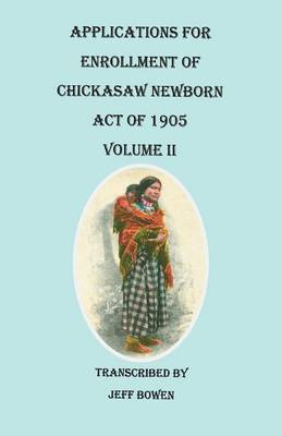 Applications for Enrollment of Chickasaw Newborn, Act of 1905. Volume II by Jeff Bowen