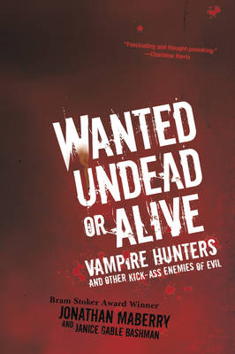 Wanted Undead Or Alive Vampire Hunters and Other Kick-Ass Enemies of Evil by Jonathan Maberry, Janice Gable Bashman
