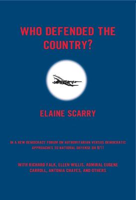 Who Defended the Country? A New Democracy Forum on Authoritarian Versus Democratic Approaches to National Defense on 9/11 by Professor of English and American Literature Elaine (Harvard University) Scarry