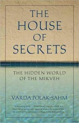 The House of Secrets The Hidden World of the Mikveh by Varda Polak-Sahm
