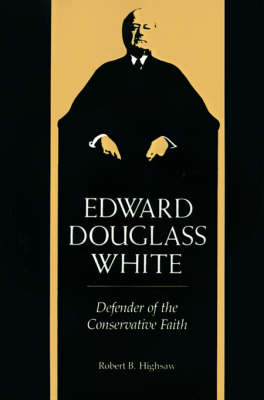 Edward Douglass White Defender of the Conservative Faith by Robert Baker Highsaw