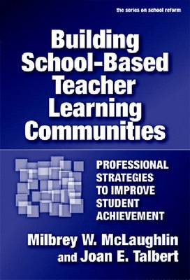 Building School-based Teacher Learning Communities Professional Strategies to Improve Student Achievement by