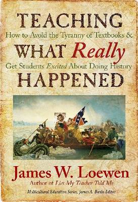 Teaching What Really Happened How to Avoid the Tyranny of Textbooks and Get Students Excited About Doing History by James W. Loewen