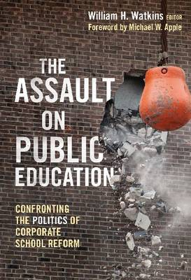 The Assault on Public Education Confronting the Politics of Corporate School Reform by Michael W. Apple