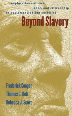 Beyond Slavery Explorations of Race, Labor, and Citizenship in Postemancipation Societies by Rebecca J. Scott