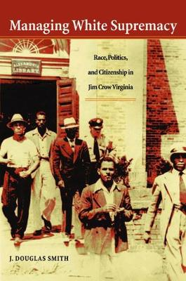 Managing White Supremacy Race, Politics, and Citizenship in Jim Crow Virginia by J. Douglas Smith