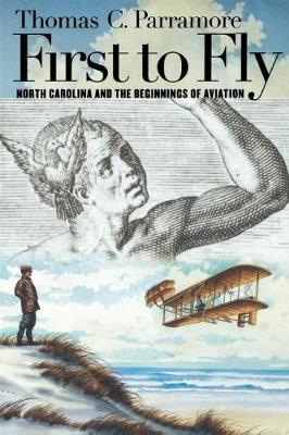 First to Fly North Carolina and the Beginnings of Aviation by Thomas C. Parramore