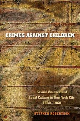 Crimes against Children Sexual Violence and Legal Culture in New York City, 1880-1960 by Stephen Robertson