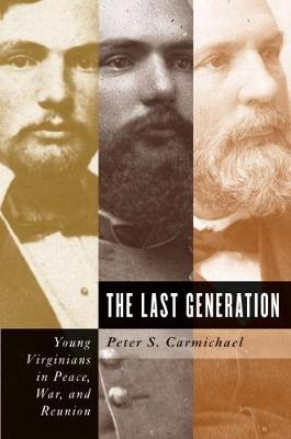 The Last Generation Young Virginians in Peace, War, and Reunion by Peter S. Carmichael