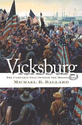 Vicksburg The Campaign That Opened the Mississippi by Michael B. Ballard