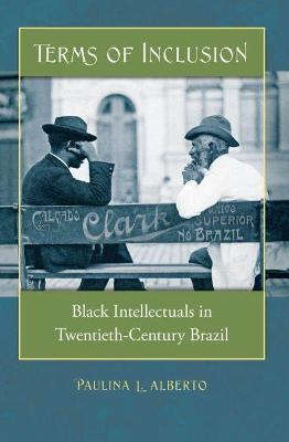 Terms of Inclusion Black Intellectuals in Twentieth-Century Brazil by Paulina L. Alberto