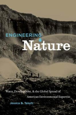 Engineering Nature Water, Development, and the Global Spread of American Environmental Expertise by Jessica B. Teisch