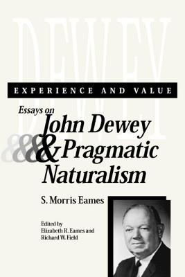 Experience and Value Essays on John Dewey and Pragmatic Naturalism by S.Morris Eames