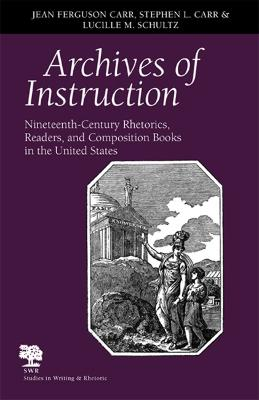 Archives of Instruction Nineteenth-century Rhetorics, Readers, and Composition Books in the United States by Jean Ferguson Carr, Stephen L. Carr, Lucille M. Schultz