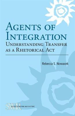 Agents of Integration Understanding Transfer as a Rhetorical Act by Rebecca Nowacek