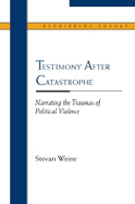 Testimony After Catastrophe Narrating the Traumas of Political Violence by Stevan M. Weine