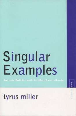 Singular Examples Artistic Politics and the Neo-Avant-Garde by Tyrus Miller